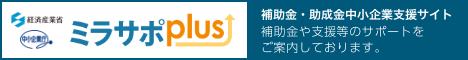 経済産業省 中小企業庁 ミラサポplus 補助金・助成金中小企業支援サイト 補助金や支援等のサポートをご案内しております。